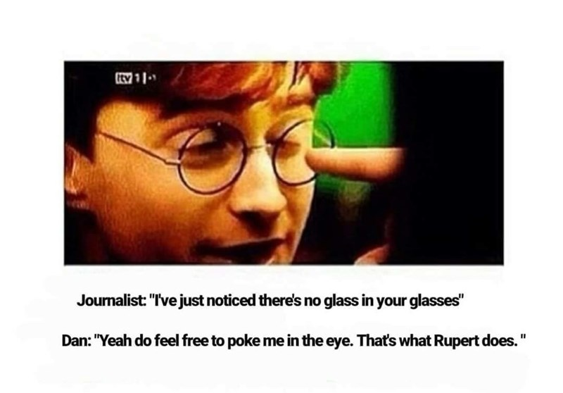 """Text - wיו Journalist: """"Ive just noticed there's no glass in your glasses"""" Dan: """"Yeah do feel free to poke me in the eye. That's what Rupert does."""""""