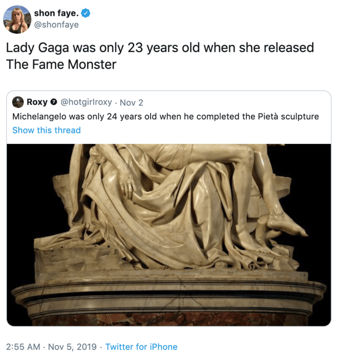 Sculpture - shon faye. @shonfaye Lady Gaga was only 23 years old when she released The Fame Monster Roxy @hotgirl roxy Nov 2 Michelangelo was only 24 years old when he completed the Pietà sculpture Show this thread Twitter for iPhone 2:55 AM Nov 5, 2019