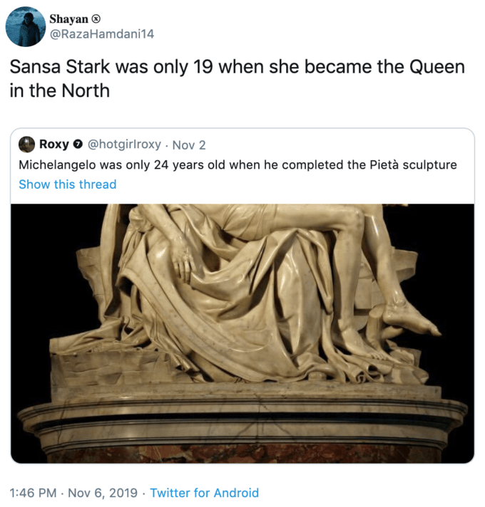 Sculpture - Shayan @RazaHamdani14 Sansa Stark was only 19 when she became the Queen in the North Roxy@hotgirl roxy Nov 2 Michelangelo was only 24 years old when he completed the Pietà sculpture Show this thread 1:46 PM Nov 6, 2019 Twitter for Android