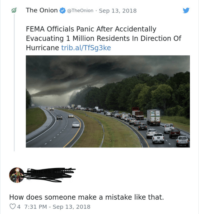Road - The Onion @TheOnion Sep 13, 2018 FEMA Officials Panic After Accidentally Evacuating 1 Million Residents In Direction Of Hurricane trib.al/TfSg3ke How does someone make a mistake like that. 4 7:31 PM - Sep 13, 2018