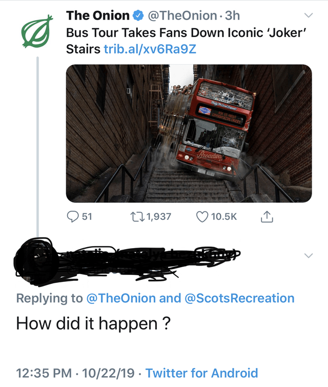Transport - @TheOnion 3h The Onion Bus Tour Takes Fans Down Iconic Joker Stairs trib.al/xv6 Ra9Z KUS BOUT Brcadwa 10.5K t11,937 51 Replying to @TheOnion and @ScotsRecreation How did it happen? 12:35 PM 10/22/19 Twitter for Android