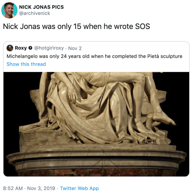 Sculpture - NICK JONAS PICS @archivenick Nick Jonas was only 15 when he wrote SOS Roxy@hotgirlroxy Nov 2 Michelangelo was only 24 years old when he completed the Pietà sculpture Show this thread 8:52 AM Nov 3, 2019 Twitter Web App