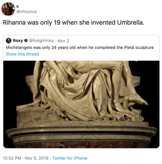 Sculpture - @chuuzus Rihanna was only 19 when she invented Umbrella. Roxy @hotgirlroxy Nov 2 Michelangelo was only 24 years old when he completed the Pietà sculpture Show this thread 12:52 PM Nov 5, 2019 Twitter for iPhone