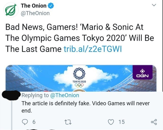 Text - The Onion @TheOnion Bad News, Gamers! 'Mario & Sonic At The Olympic Games Tokyo 2020 Will Be The Last Game trib.al/z2eTGWI OGN τοκΥ0 2020 Replying to @TheOnion The article is definitely fake. Video Games will never end. 15 6