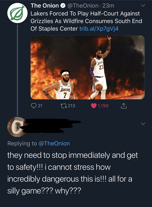 Text - The Onion @TheOnion 23m Lakers Forced To Play Half-Court Against Grizzlies As Wildfire Consumes South End Of Staples Center trib.al/Xp7gVj4 LAKERS 23 TAKERS 7 21 2213 1,198 Replying to @TheOnion they need to stop immediately and get to safety!!! i cannot stress how incredibly dangerous this is!! all for a silly game??? why???