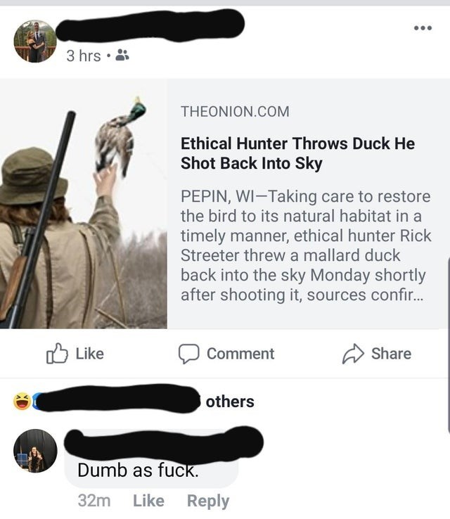 3 hrs . THEONION.COM Ethical Hunter Throws Duck He Shot Back Into Sky PEPIN, WI-Taking care to restore the bird to its natural habitat in a timely manner, ethical hunter Rick Streeter threwa mallard duck back into the sky Monday shortly after shooting it, sources confi... Share Like Comment others Dumb as fuck. 32m Like Reply