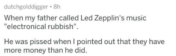 """Text - dutchgolddigger 8h When my father called Led Zepplin's music """"electronical rubbish"""". He was pissed when I pointed out that they have more money than he did."""