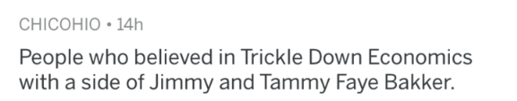 Text - CHICOHIO 14h People who believed in Trickle Down Economics with a side of Jimmy and Tammy Faye Bakker.