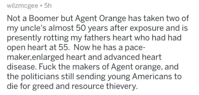 Text - wilzmcgee 5h Not a Boomer but Agent Orange has taken two of my uncle's almost 50 years after exposure and is presently rotting my fathers heart who had had open heart at 55. Now he has a pace- maker,enlarged heart and advanced heart disease. Fuck the makers of Agent orange, and the politicians still sending young Americans to die for greed and resource thievery.