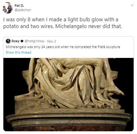 Sculpture - Pat D. @pdechon I was only 8 when I made a light bulb glow with a potato and two wires. Michelangelo never did that. Roxy@hotgiriroxy Nov 2 Michelangelo was only 24 years old when he completed the Pietà sculptur Show this thread