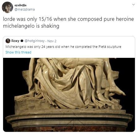 Sculpture - @melzdrama lorde was only 15/16 when she composed pure heroine michelangelo is shaking Roxy@hotgiriroxy Nov 2 Michelangelo was only 24 years old when he completed the Pietà sculpture Show this thread