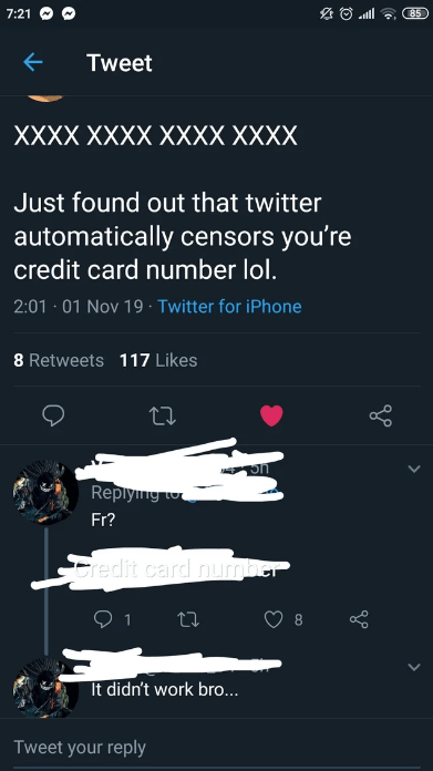Text - 7:21 85 Tweet XXXX XXXX XXXX XXXX Just found out that twitter automatically censors you're credit card number lol. 2:01 01 Nov 19 Twitter for iPhone 8 Retweets 117 Likes Replyng to Fr? redit card nurmber 1 8 It didn't work bro... Tweet your reply