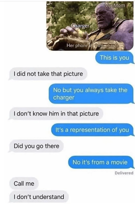 Text - My Mom Charger Her phone 80sharge This is you I did not take that picture No but you always take the charger I don't know him in that picture It's a representation of you Did you go there No it's from a movie Delivered Call me I don't understand