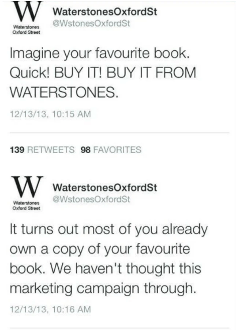 Text - WWaterstonesOxfordSt @WstonesOxford St Waterstones Oxford Street Imagine your favourite book. Quick! BUY IT! BUY IT FROM WATERSTONES 12/13/13, 10:15 AM 139 RETWEETS 98 FAVORITES WWaterstonesOxford St @WstonesOxfordSt Waterstones Oxford Street It turns out most of you already Own a copy of your favourite book. We haven't thought this marketing campaign through. 12/13/13, 10:16 AM