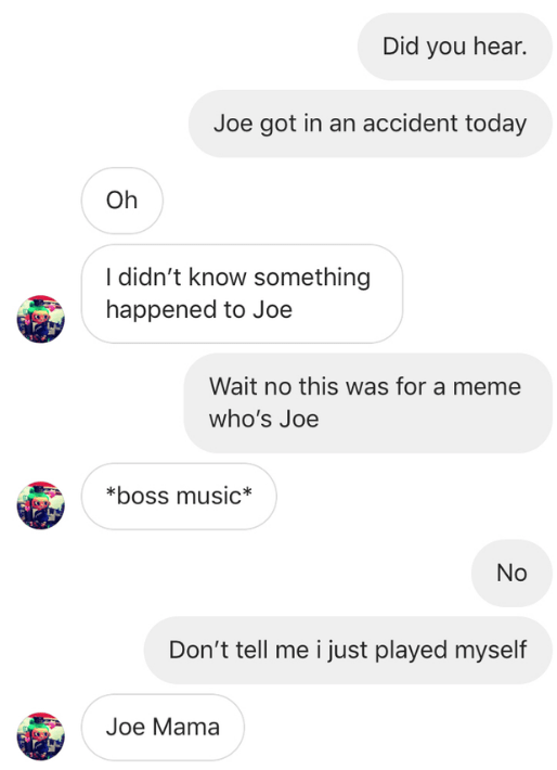 Text - Did you hear. Joe got in an accident today Oh didn't know something happened to Joe Wait no this was for a meme who's Joe boss music No Don't tell me i just played myself Joe Mama