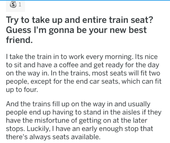 Text - S 1 Try to take up and entire train seat? Guess I'm gonna be your new best friend. I take the train in to work every morning. Its nice to sit and have a coffee and get ready for the day on the way in. In the trains, most seats will fit two people, except for the end car seats, which can fit up to four. And the trains fill up on the way in and usually people end up having to stand in the aisles if they have the misfortune of getting on at the later stops. Luckily, I have an early enough st