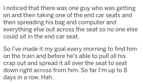 Text - I noticed that there was one guy who was getting on and then taking one of the end car seats and then spreading his bag and computer and everything else out across the seat so no one else could sit in the end car seat. So I've made it my goal every morning to find him on the train and before he's able to pull all his crap out and spread it all over the seat to seat down right across from him. So far I'm up to 8 days in a row. Hah.