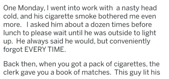 Text - One Monday, I went into work with a nasty head cold, and his cigarette smoke bothered me even more. I asked him about a dozen times before lunch to please wait until he was outside to light up. He always said he would, but conveniently forgot EVERY TIME Back then, when you got a pack of cigarettes, the clerk gave you a book of matches. This guy lit his