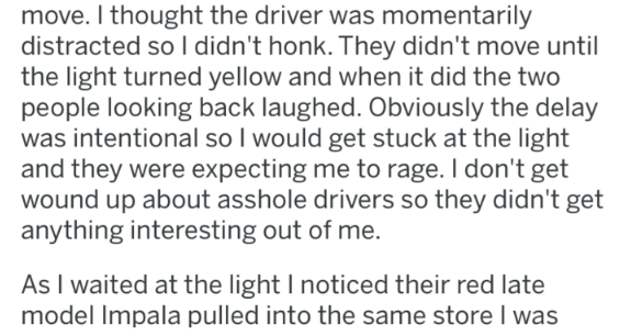 Text - move. I thought the driver was momentarily distracted so l didn't honk. They didn't move until the light turned yellow and when it did the two people looking back laughed. Obviously the delay was intentional so I would get stuck at the light and they were expecting me to rage. I don't get wound up about asshole drivers so they didn't get anything interesting out of me. As I waited at the light I noticed their red late model Impala pulled into the same store I was