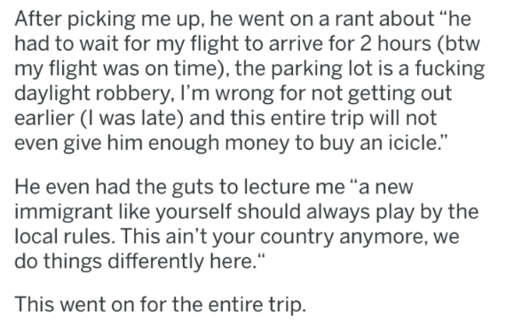 """Text - After picking me up, he went on a rant about """"he had to wait for my flight to arrive for 2 hours (btw my flight was on time), the parking lot is a fucking daylight robbery, I'm wrong for not getting out earlier (I was late) and this entire trip will not even give him enough money to buy an icicle."""" He even had the guts to lecture me """"a new immigrant like yourself should always play by the local rules. This ain't your country anymore, we do things differently here. This went on for the ent"""