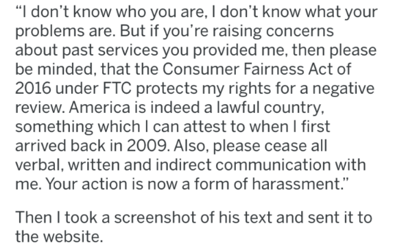 """Text - """"I don't know who you are, I don't know what your problems are. But if you're raising concerns about past services you provided me, then please be minded, that the Consumer Fairness Act of 2016 under FTC protects my rights for a negative review. America is indeed a lawful country, something which I can attest to when I first arrived back in 2009. Also, please cease all verbal, written and indirect communication with me. Your action is now a form of harassment."""" Then I took a screenshot of"""