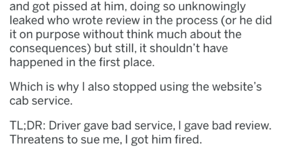 Text - and got pissed at him, doing so unknowingly leaked who wrote review in the process (or he did it on purpose without think much about the consequences) but still, it shouldn't have happened in the first place. Which is why I also stopped using the website's cab service. TL;DR: Driver gave bad service, I gave bad review. Threatens to sue me, I got him fired.