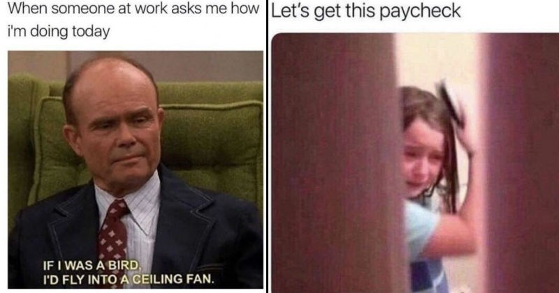 Funny, relatable and sad work memes about jobs | red forman from that 70s show: someone at work asks doing today IF BIRD FLY INTO CEILING FAN. girl crying while brushing her hair: Let's get this paycheck