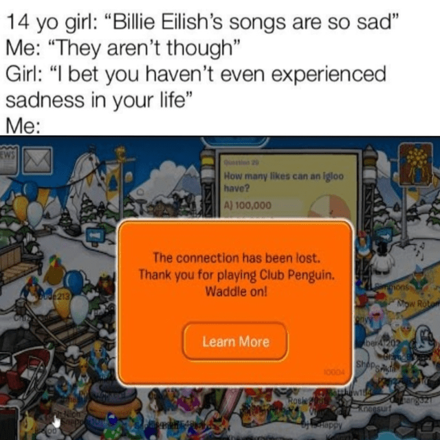 "Text - 14 yo girl: ""Billie Eilish's songs are so sad"" Me: ""They aren't though"" Girl: ""I bet you haven't even experien ced sadness in your life"" Mе: EWS 29 How many likes can an igloo have? A) 100,000 The connection has been lost. Thank you for playing Club Penguin. Waddle on! 1ons 213 Mow Rota Learn More ber4202 Shepsgt 00D4 Rosle arg21 Kneesurf Hoppy"