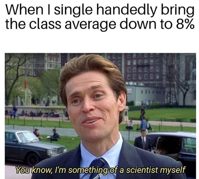 Photo caption - When I single handedly bring the class average down to 8% You know, I'm something of a scientist myself