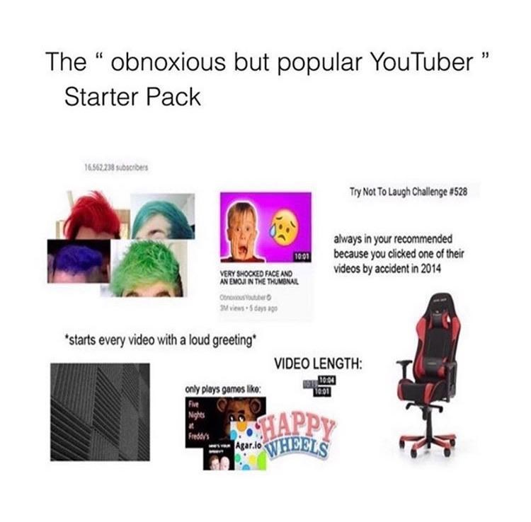 """Product - The """" obnoxious but popular YouTuber"""" Starter Pack 16.562.238 subscribers Try Not To Laugh Challenge #528 always in your recommended because you clicked one of their videos by accident in 2014 10:01 VERY SHOCKED FACE AND AN EMOJI IN THE THUMBNAL MviesS days ago 'starts every video with a loud greeting VIDEO LENGTH: E10 24 1001 only plays games like: Five Nights HAPPY Freddy's WHEELS Agar.io"""