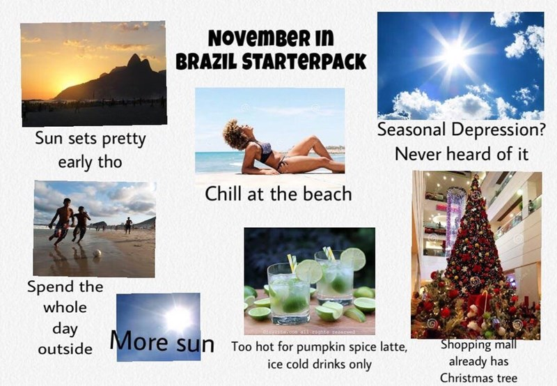 Adaptation - NOvemBeR in BRAZIL STARTERPACK Seasonal Depression? Sun sets pretty Never heard of it early tho Chill at the beach Spend the whole day EYHtw.com 1ghte reserved More sun Shopping mall already has Christmas tree Too hot for pumpkin spice latte, outside ice cold drinks only