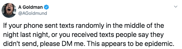 Text - A Goldman @AGoldmund If your phone sent texts randomly in the middle of the night last night, or you received texts people say they didn't send, please DM me. This appears to be epidemic.