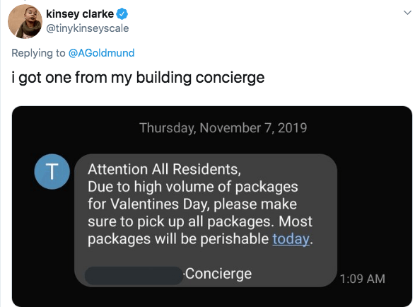 Text - kinsey clarke @tinykinseyscale Replying to @AGoldmund i got one from my building concierge Thursday, November 7, 2019 Attention All Residents, T Due to high volume of packages for Valentines Day, please make sure to pick up all packages. Most packages will be perishable today. Concierge 1:09 AM