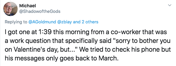 "Text - Michael @ShadowoftheGods Replying to @AGoldmund @zblay and 2 others I got one at 1:39 this morning from a co-worker that was a work question that specifically said ""sorry to bother you on Valentine's day, but..."" We tried to check his phone but his messages only goes back to March"