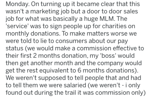 Text - Monday. On turning up it became clear that this wasn't a marketing job but a door to door sales job for what was basically a huge MLM. The 'service' was to sign people up for charities on monthly donations. To make matters worse we were told to lie to consumers about our pay status (we would make a commission effective to their first 2 months donation, my 'boss' would then get another month and the company would get the rest equivalent to 6 months donations). We weren't supposed to tell p