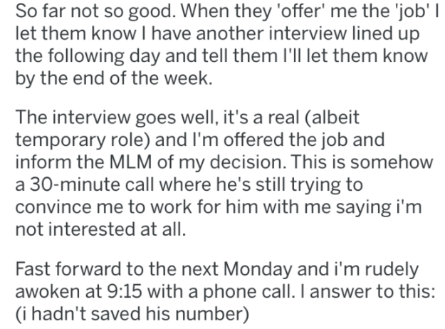 Text - So far not so good. When they 'offer' me the 'job' I let them know I have another interview lined up the following day and tell them I'll let them know by the end of the week. The interview goes well, it's a real (albeit temporary role) and I'm offered the job and inform the MLM of my decision. This is somehow a 30-minute call where he's still trying to convince me to work for him with me saying i'm not interested at all. Fast forward to the next Monday and i'm rudely awoken at 9:15 with