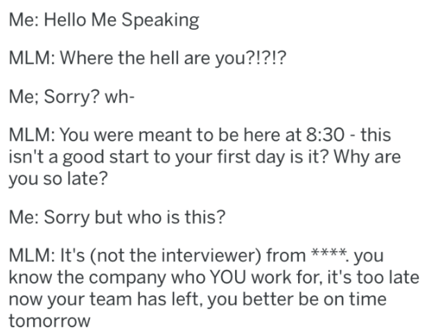 Text - Me: Hello Me Speaking MLM: Where the hell are you?!?!? Me; Sorry? wh- MLM: You were meant to be here at 8:30 this isn't a good start to your first day is it? Why are you so late? Me: Sorry but who is this? MLM: It's (not the interviewer) from **** you know the company who YOU work for, it's too late now your team has left, you better be on time tomorrow