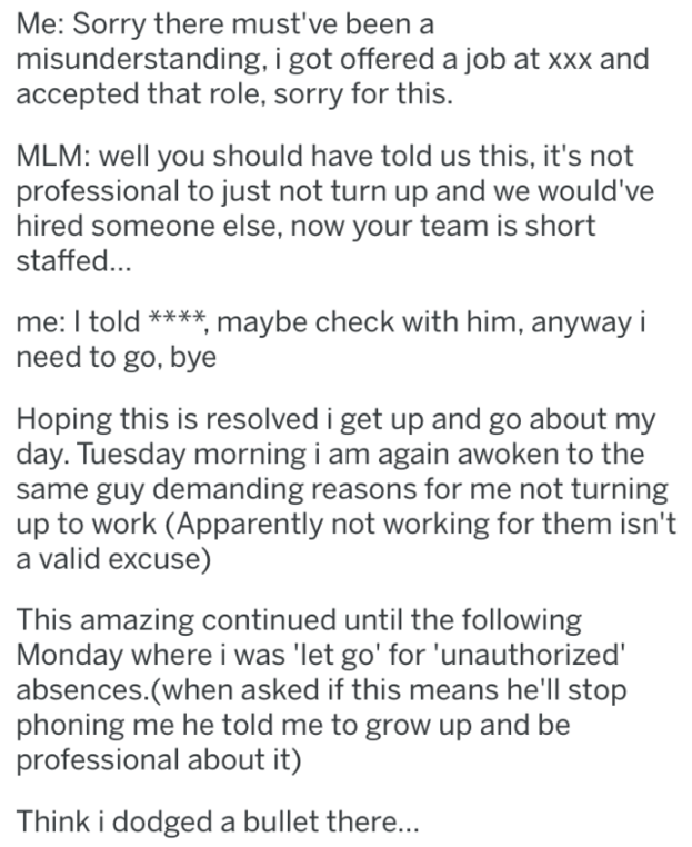 Text - Me: Sorry there must've been a misunderstanding, i got offered a job at xxx and accepted that role, sorry for this. MLM: well you should have told us this, it's not professional to just not turn up and we would've hired someone else, now your team is short staffed... me: I told ***maybe check with him, anyway i need to go, bye Hoping this is resolved i get up and go about my day. Tuesday morning i am again awoken to the same guy demanding reasons for me not turning up to work (Apparently