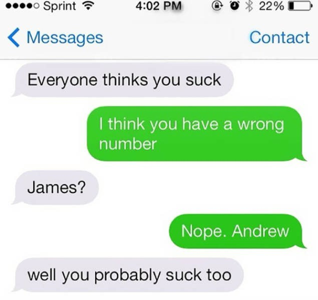 Text - 22% Sprint 4:02 PM Contact Messages Everyone thinks you suck I think you have a wrong number James? Nope. Andrew well you probably suck too