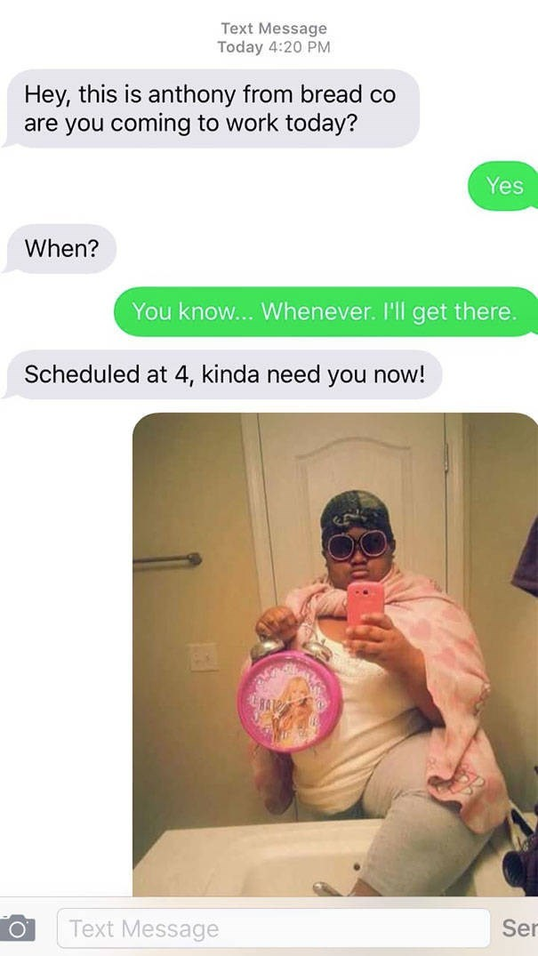 Text - Text Message Today 4:20 PM Hey, this is anthony from bread co are you coming to work today? Yes When? You know... Whenever. I'll get there. Scheduled at 4, kinda need you now! Text Message Ser