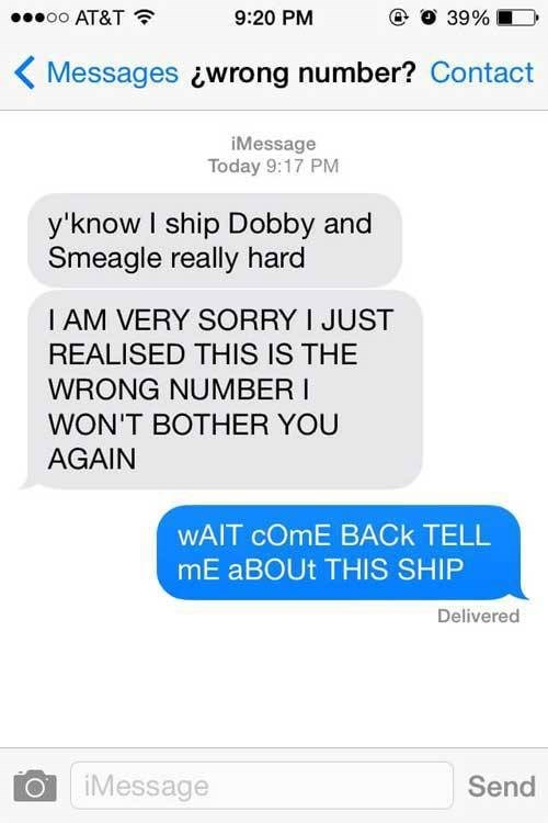 Text - oo AT&T 9:20 PM 39% Messages wrong number? Contact iMessage Today 9:17 PM y'know I ship Dobby and Smeagle really hard I AM VERY SORRY I JUST REALISED THIS IS THE WRONG NUMBER I WON'T BOTHER YOU AGAIN WAIT cOmE BACK TELL mE ABOUT THIS SHIP Delivered iMessage Send