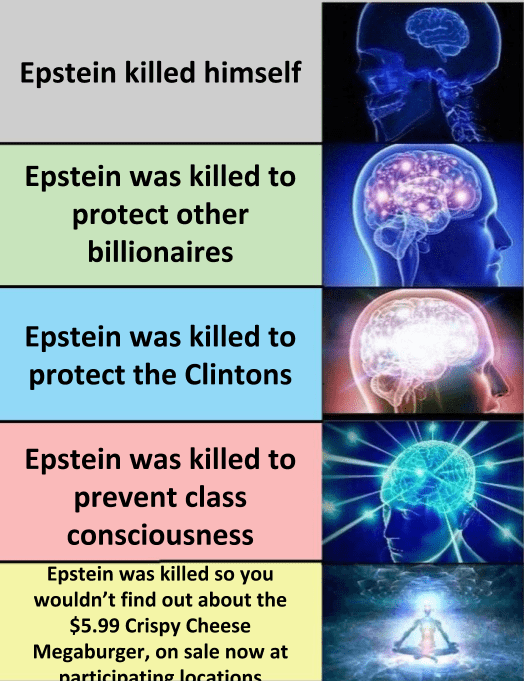 Brain - Epstein killed himself Epstein was killed to protect other billionaires Epstein was killed to protect the Clintons Epstein was killed to prevent class consciousness Epstein was killed so you wouldn't find out about the $5.99 Crispy Cheese Megaburger, on sale now at narticinating locations