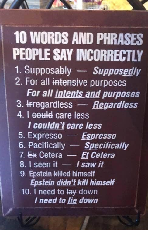 Text - 10 WORDS AND PHRASES PEOPLE SAY INCORRECTLY 1. Supposably 2. For all intensive purposes For all intents and purposes 3. IFregardless 4.I could care less I couldn't care less 5. Expresso 6. Pacifically Supposedly Regardless Espresso Specifically Et Cetera I saw it 7. Ex Cetera 8.1seen it 9. Epstein killed himself Epstein didn't kill himself 10. I need to lay down I need to lie down