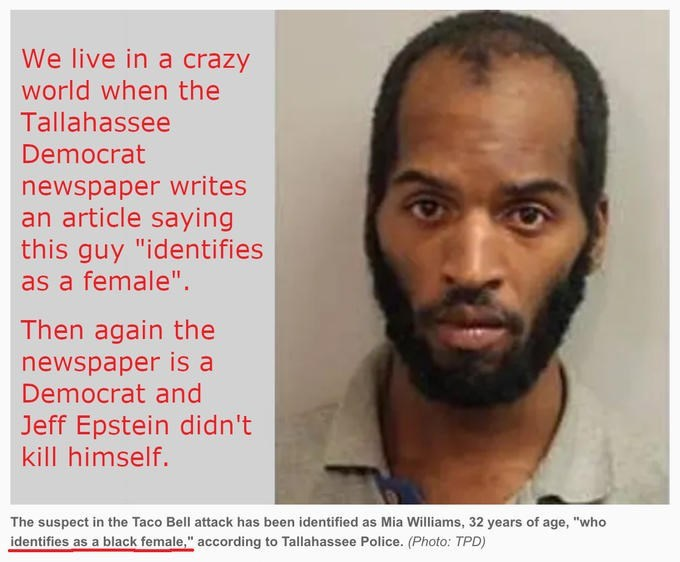 """Hair - We live in a crazy world when the Tallahassee Democrat newspaper writes an article saying this guy """"identifies as a female"""". Then again the newspaper is a Democrat and Jeff Epstein didn't kill himself. The suspect in the Taco Bell attack has been identified as Mia Williams, 32 years of age, """"who identifies as a black female,"""" according to Tallahassee Police. (Photo: TPD)"""
