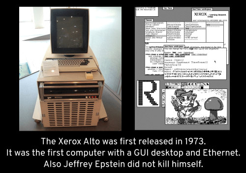 Technology - XI-ROX t lgticat8 MAs-h t onace o 0- Ri The Xerox Alto was first released in 1973. It was the first computer with a GUI desktop and Ethernet. Also Jeffrey Epstein did not kill himself.