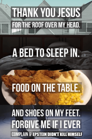 Junk food - THANK YOU JESUS FOR THE ROOF OVER MY HEAD. A BED TO SLEEP IN. FOOD ON THE TABLE AND SHOES ON MY FEET FORGIVE ME IF I EVER COMPLAIN&EPSTEIN DIDNT KILL HIMSELF