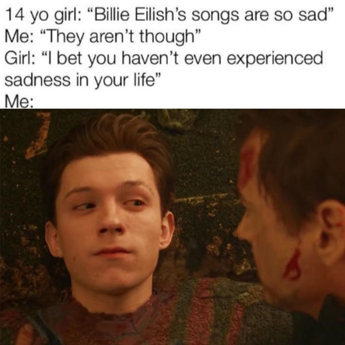 """Face - 14 yo girl: """"Billie Eilish's songs are so sad"""" Me: """"They aren't though"""" Girl: """"I bet you haven't even experienced sadness in your life"""" Me:"""