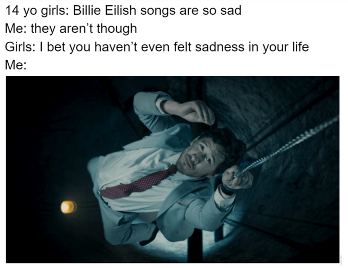 Text - 14 yo girls: Billie Eilish songs are so sad Me: they aren't though Girls: I bet you haven't even felt sadness in your life Mе: