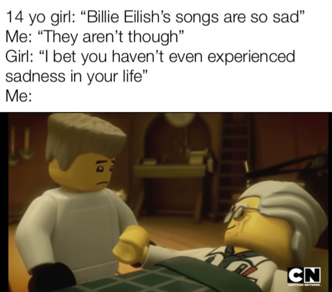 """Cartoon - 14 yo girl: """"Billie Eilish's songs are so sad"""" Me: """"They aren't though"""" Girl: """"I bet you haven't even experien ced sadness in your life"""" Мe: CARTOON NETwoR"""