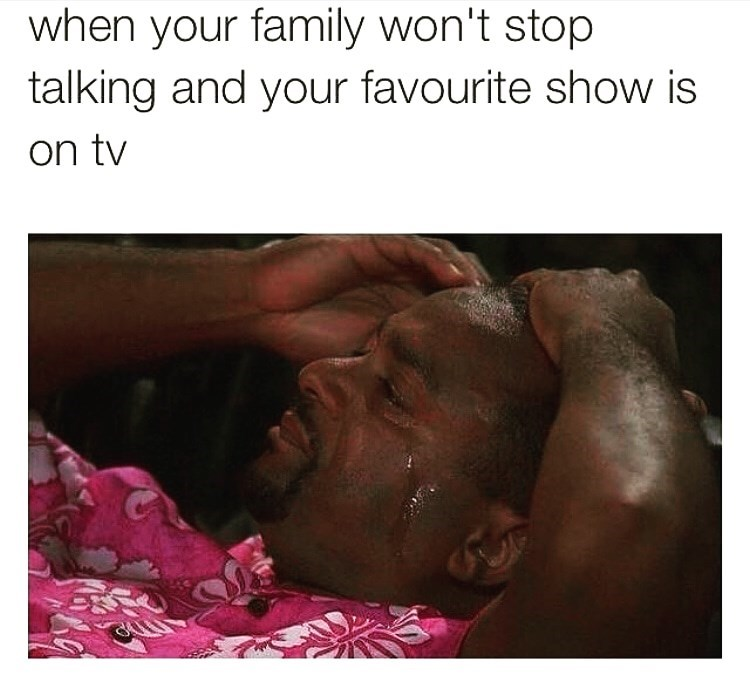 Text - when your family won't stop talking and your favourite show is on tv